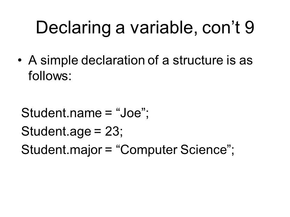 Declaring a variable, con't 9 A simple declaration of a structure is as follows: Student.name = Joe ; Student.age = 23; Student.major = Computer Science ;
