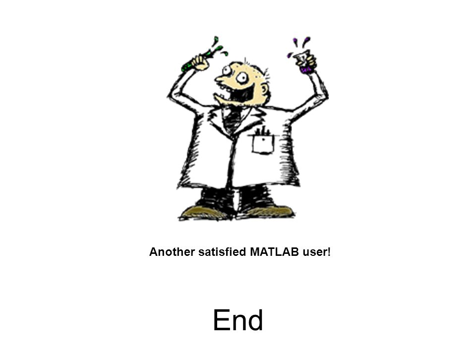 End Another satisfied MATLAB user!