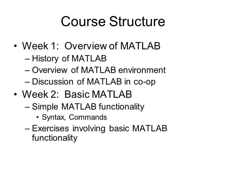 Week 1: Overview of MATLAB –History of MATLAB –Overview of MATLAB environment –Discussion of MATLAB in co-op Week 2: Basic MATLAB –Simple MATLAB functionality Syntax, Commands –Exercises involving basic MATLAB functionality