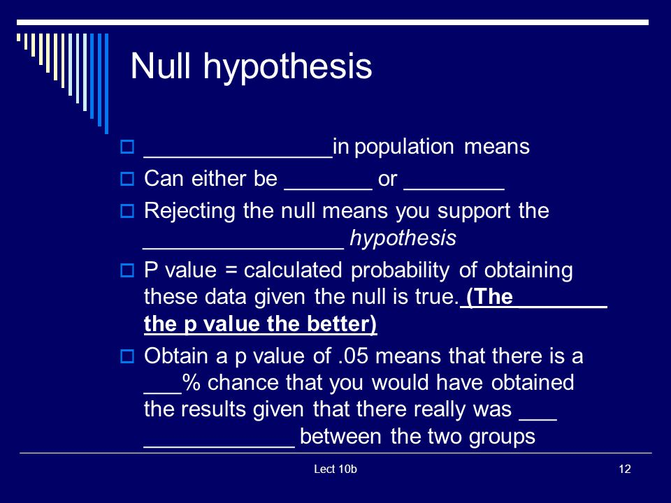 Lect 10b12 Null hypothesis  _______________in population means  Can either be _______ or ________  Rejecting the null means you support the ________________ hypothesis  P value = calculated probability of obtaining these data given the null is true.