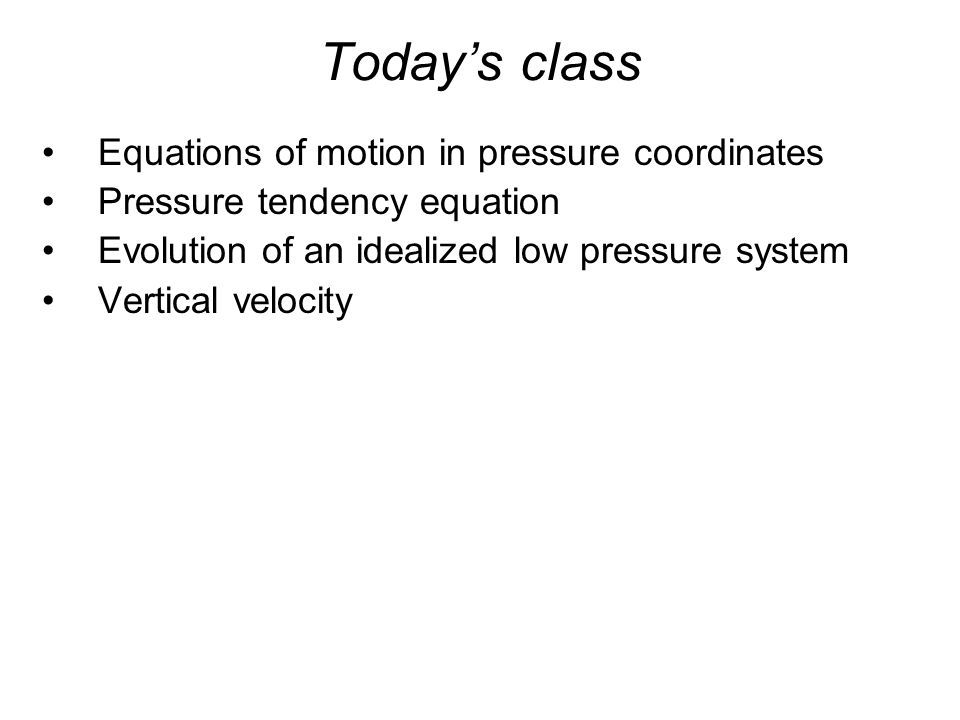 Today's class Equations of motion in pressure coordinates Pressure tendency equation Evolution of an idealized low pressure system Vertical velocity