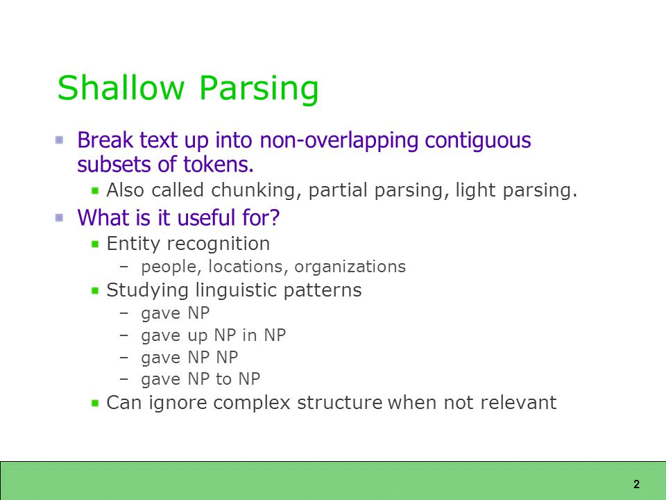 2 Shallow Parsing Break text up into non-overlapping contiguous subsets of tokens.
