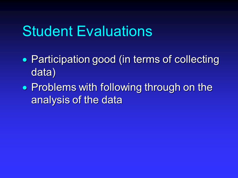 Student Evaluations  Participation good (in terms of collecting data)  Problems with following through on the analysis of the data