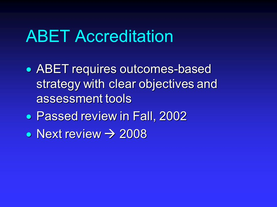 ABET Accreditation  ABET requires outcomes-based strategy with clear objectives and assessment tools  Passed review in Fall, 2002  Next review  2008