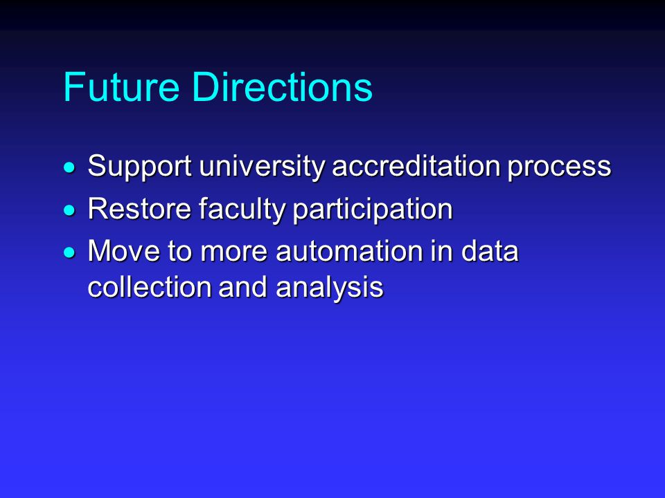 Future Directions  Support university accreditation process  Restore faculty participation  Move to more automation in data collection and analysis
