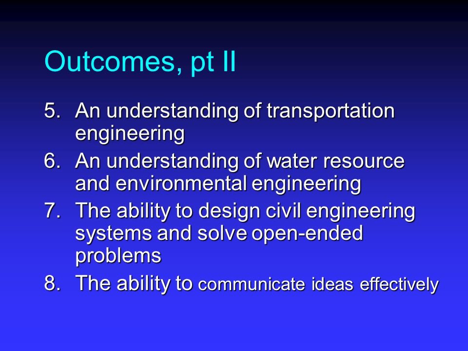 Outcomes, pt II 5.An understanding of transportation engineering 6.An understanding of water resource and environmental engineering 7.The ability to design civil engineering systems and solve open-ended problems 8.The ability to communicate ideas effectively