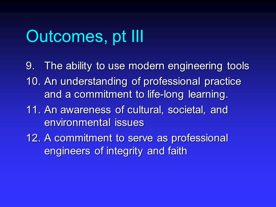 Outcomes, pt III 9.The ability to use modern engineering tools 10.An understanding of professional practice and a commitment to life-long learning.