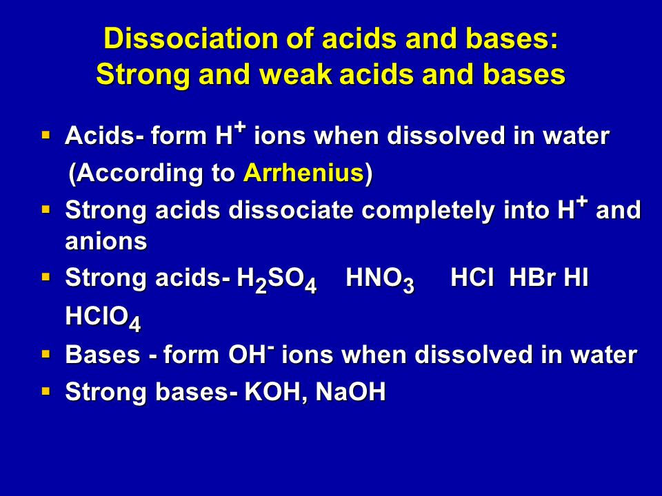 Dissociation of acids and bases: Strong and weak acids and bases  Acids- form H + ions when dissolved in water (According to Arrhenius) (According to Arrhenius)  Strong acids dissociate completely into H + and anions  Strong acids- H 2 SO 4 HNO 3 HCl HBr HI HClO 4  Bases - form OH - ions when dissolved in water  Strong bases- KOH, NaOH