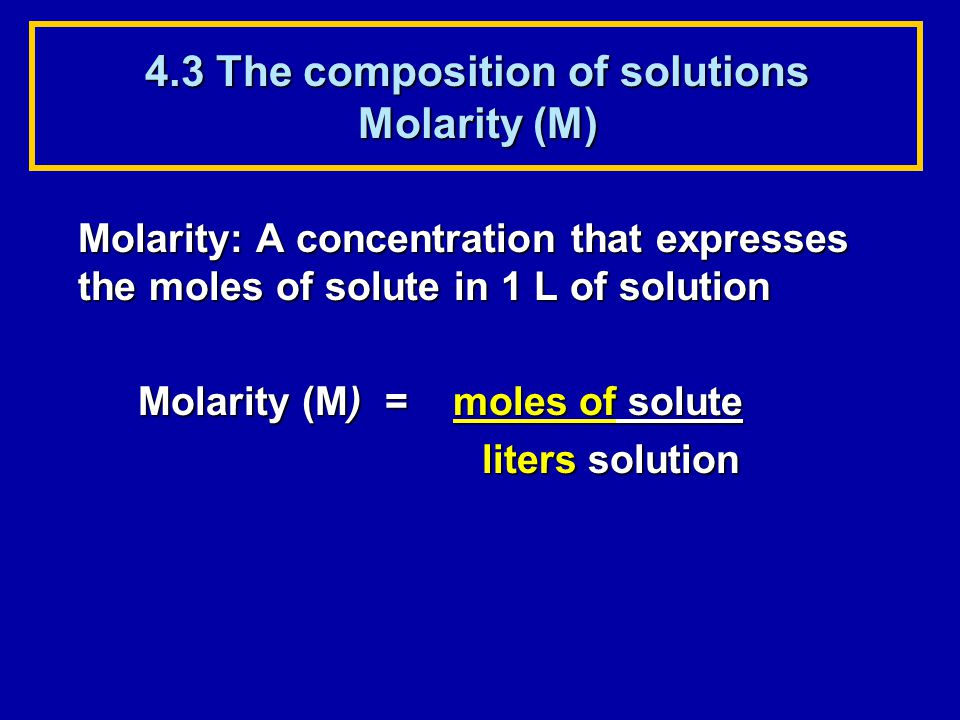 4.3 The composition of solutions Molarity (M) Molarity: A concentration that expresses the moles of solute in 1 L of solution Molarity (M) = moles of solute liters solution liters solution