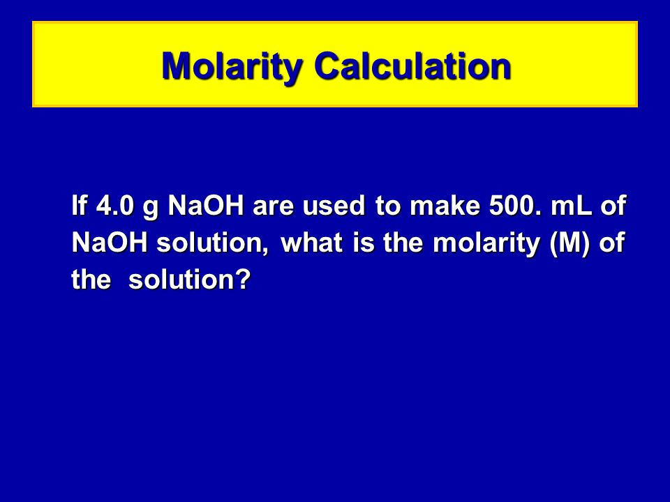 Molarity Calculation If 4.0 g NaOH are used to make 500.