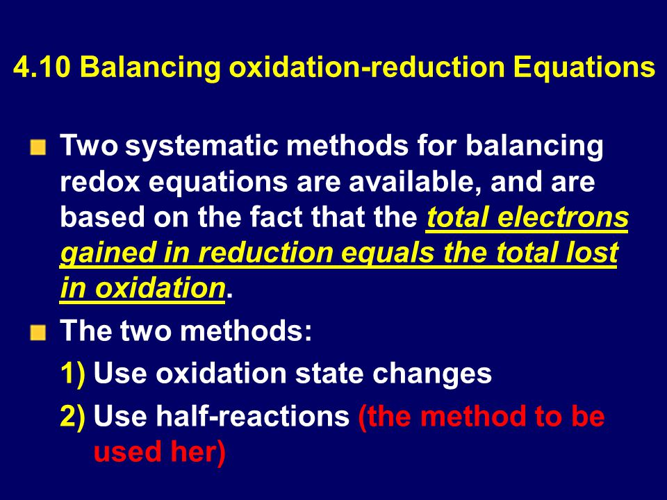 4.10 Balancing oxidation-reduction Equations Two systematic methods for balancing redox equations are available, and are based on the fact that the total electrons gained in reduction equals the total lost in oxidation.