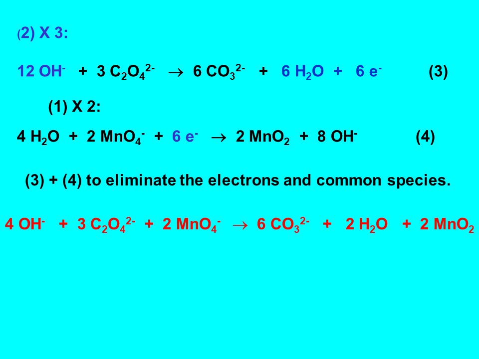 ( 2) X 3: 12 OH C 2 O 4 2-  6 CO H 2 O + 6 e - (3) 4 H 2 O + 2 MnO e -  2 MnO OH - (4) (1) X 2: (3) + (4) to eliminate the electrons and common species.