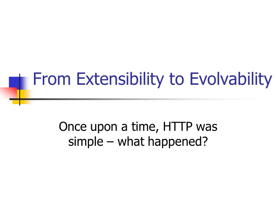 From Extensibility to Evolvability Once upon a time, HTTP was simple – what happened