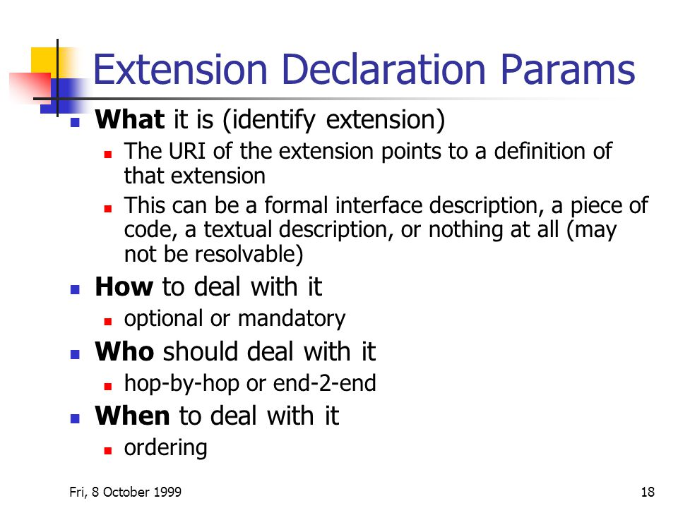 Fri, 8 October Extension Declaration Params What it is (identify extension) The URI of the extension points to a definition of that extension This can be a formal interface description, a piece of code, a textual description, or nothing at all (may not be resolvable) How to deal with it optional or mandatory Who should deal with it hop-by-hop or end-2-end When to deal with it ordering