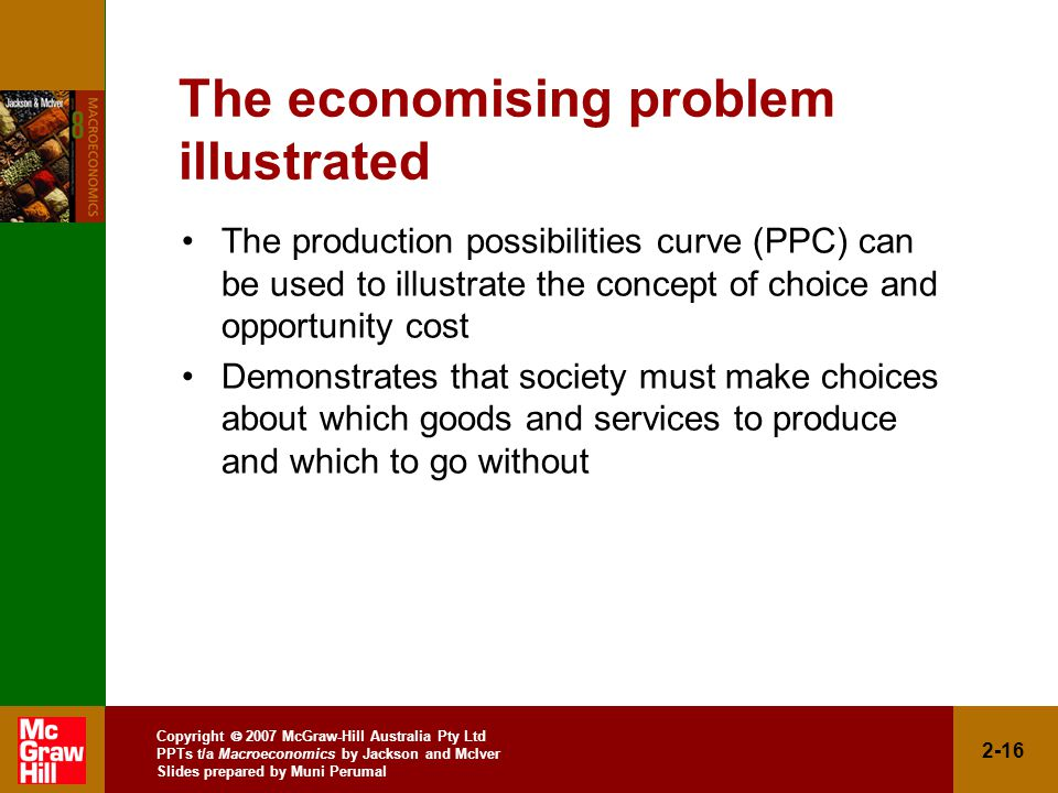 Copyright  2007 McGraw-Hill Australia Pty Ltd PPTs t/a Macroeconomics by Jackson and McIver Slides prepared by Muni Perumal 2-16 The economising problem illustrated The production possibilities curve (PPC) can be used to illustrate the concept of choice and opportunity cost Demonstrates that society must make choices about which goods and services to produce and which to go without