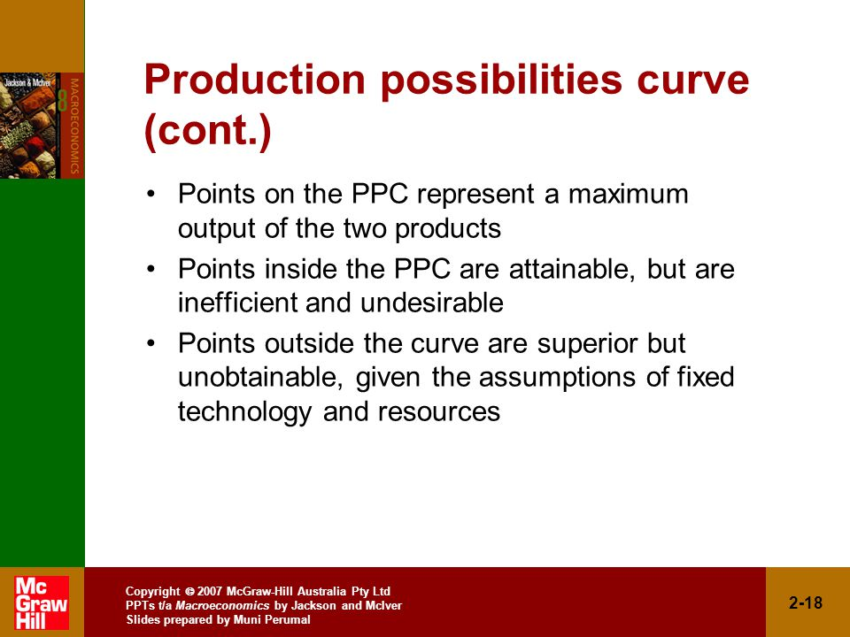 Copyright  2007 McGraw-Hill Australia Pty Ltd PPTs t/a Macroeconomics by Jackson and McIver Slides prepared by Muni Perumal 2-18 Production possibilities curve (cont.) Points on the PPC represent a maximum output of the two products Points inside the PPC are attainable, but are inefficient and undesirable Points outside the curve are superior but unobtainable, given the assumptions of fixed technology and resources