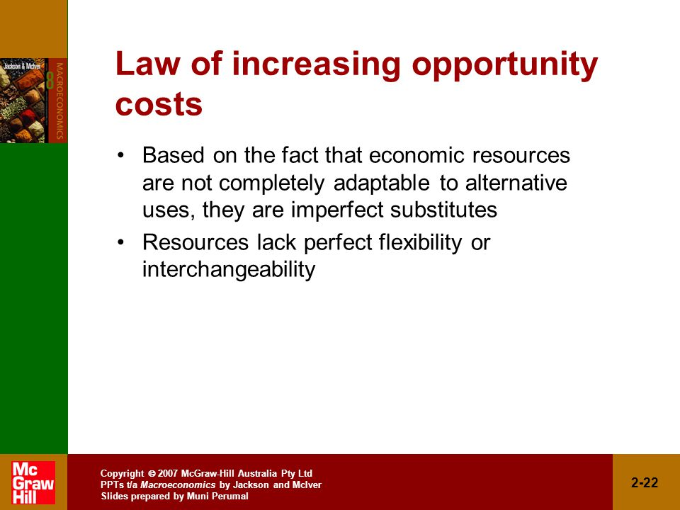 Copyright  2007 McGraw-Hill Australia Pty Ltd PPTs t/a Macroeconomics by Jackson and McIver Slides prepared by Muni Perumal 2-22 Law of increasing opportunity costs Based on the fact that economic resources are not completely adaptable to alternative uses, they are imperfect substitutes Resources lack perfect flexibility or interchangeability