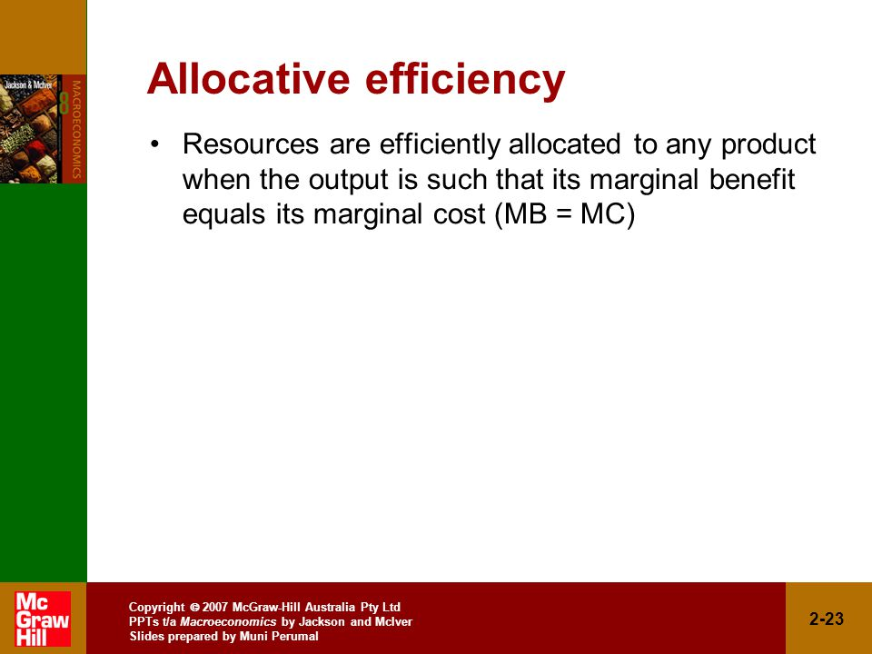 Copyright  2007 McGraw-Hill Australia Pty Ltd PPTs t/a Macroeconomics by Jackson and McIver Slides prepared by Muni Perumal 2-23 Allocative efficiency Resources are efficiently allocated to any product when the output is such that its marginal benefit equals its marginal cost (MB = MC)