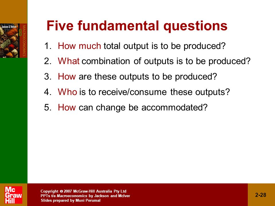 Copyright  2007 McGraw-Hill Australia Pty Ltd PPTs t/a Macroeconomics by Jackson and McIver Slides prepared by Muni Perumal 2-28 Five fundamental questions 1.How much total output is to be produced.