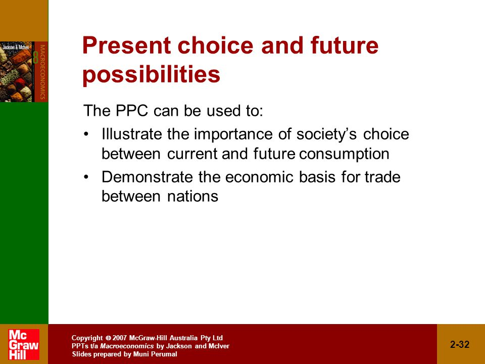 Copyright  2007 McGraw-Hill Australia Pty Ltd PPTs t/a Macroeconomics by Jackson and McIver Slides prepared by Muni Perumal 2-32 Present choice and future possibilities The PPC can be used to: Illustrate the importance of society's choice between current and future consumption Demonstrate the economic basis for trade between nations