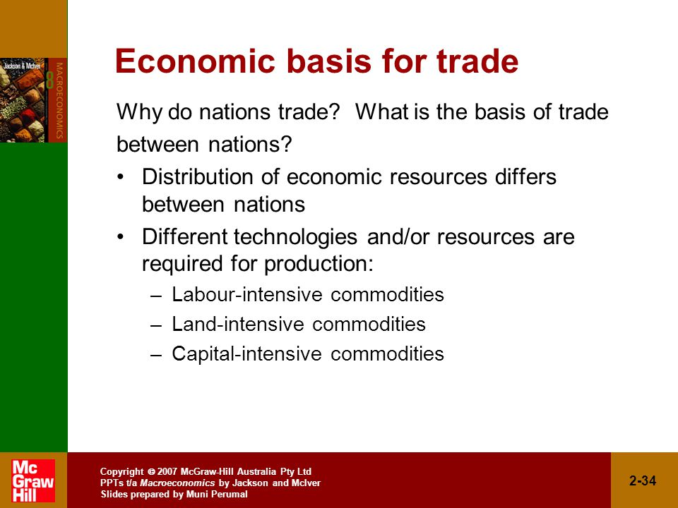 Copyright  2007 McGraw-Hill Australia Pty Ltd PPTs t/a Macroeconomics by Jackson and McIver Slides prepared by Muni Perumal 2-34 Economic basis for trade Why do nations trade.
