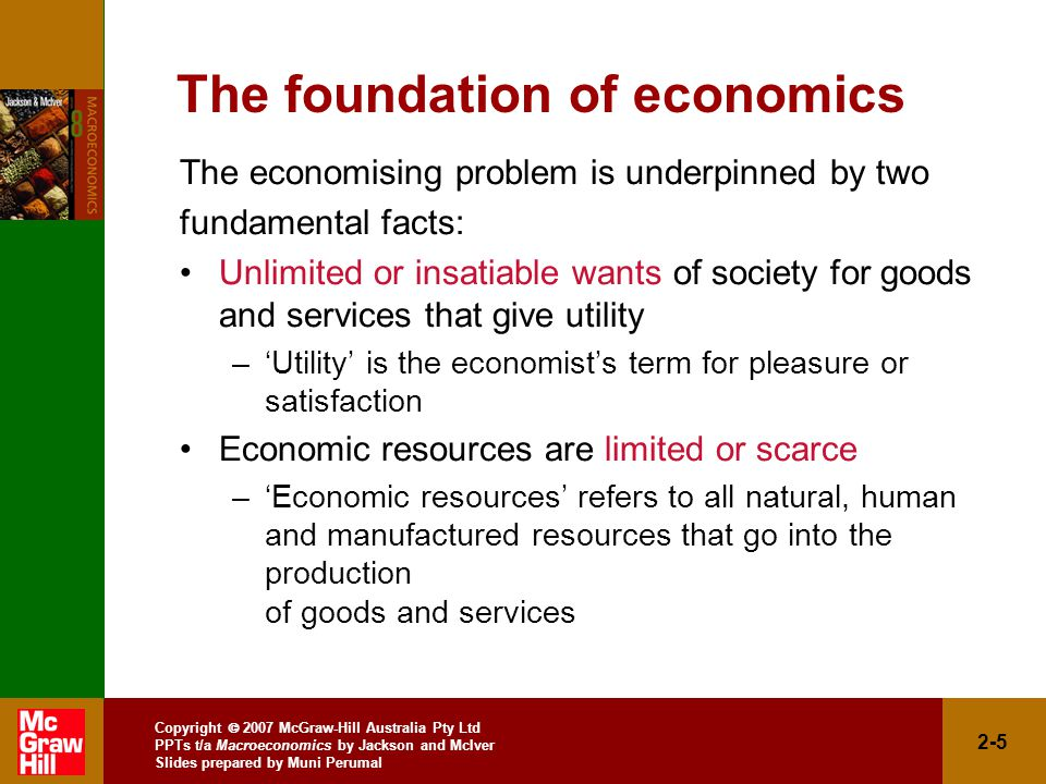Copyright  2007 McGraw-Hill Australia Pty Ltd PPTs t/a Macroeconomics by Jackson and McIver Slides prepared by Muni Perumal 2-5 The foundation of economics The economising problem is underpinned by two fundamental facts: Unlimited or insatiable wants of society for goods and services that give utility –'Utility' is the economist's term for pleasure or satisfaction Economic resources are limited or scarce –'Economic resources' refers to all natural, human and manufactured resources that go into the production of goods and services