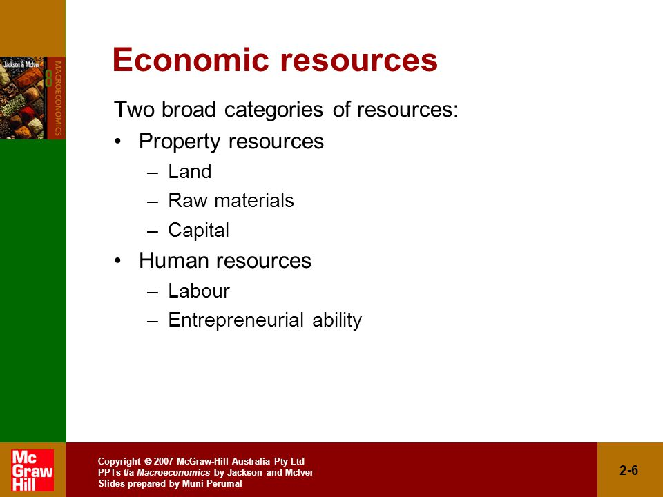 Copyright  2007 McGraw-Hill Australia Pty Ltd PPTs t/a Macroeconomics by Jackson and McIver Slides prepared by Muni Perumal 2-6 Economic resources Two broad categories of resources: Property resources –Land –Raw materials –Capital Human resources –Labour –Entrepreneurial ability