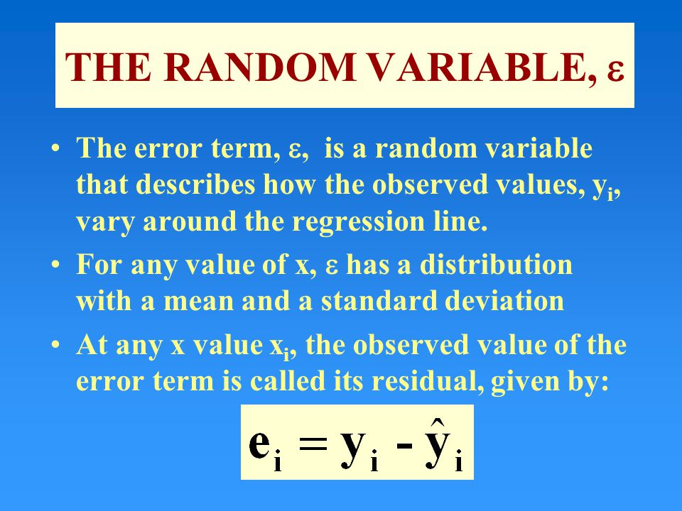 THE RANDOM VARIABLE,  The error term, , is a random variable that describes how the observed values, y i, vary around the regression line.