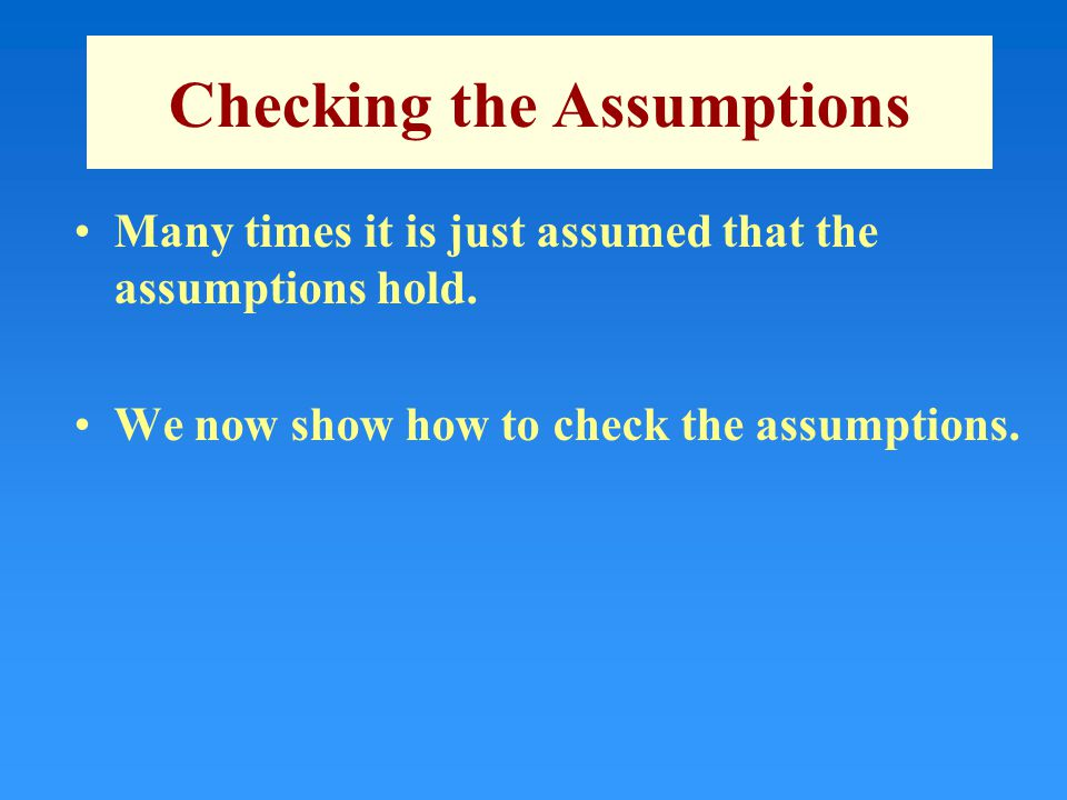 Checking the Assumptions Many times it is just assumed that the assumptions hold.