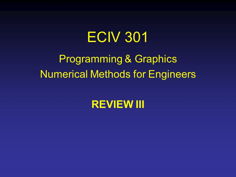 ECIV 301 Programming & Graphics Numerical Methods for Engineers REVIEW III