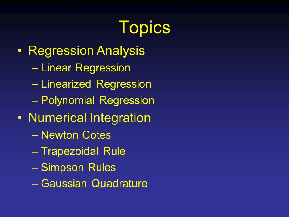Topics Regression Analysis –Linear Regression –Linearized Regression –Polynomial Regression Numerical Integration –Newton Cotes –Trapezoidal Rule –Simpson Rules –Gaussian Quadrature