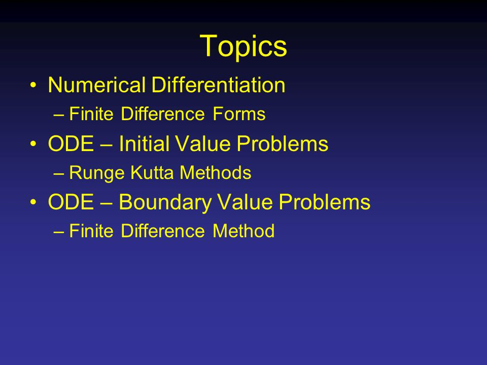 Topics Numerical Differentiation –Finite Difference Forms ODE – Initial Value Problems –Runge Kutta Methods ODE – Boundary Value Problems –Finite Difference Method