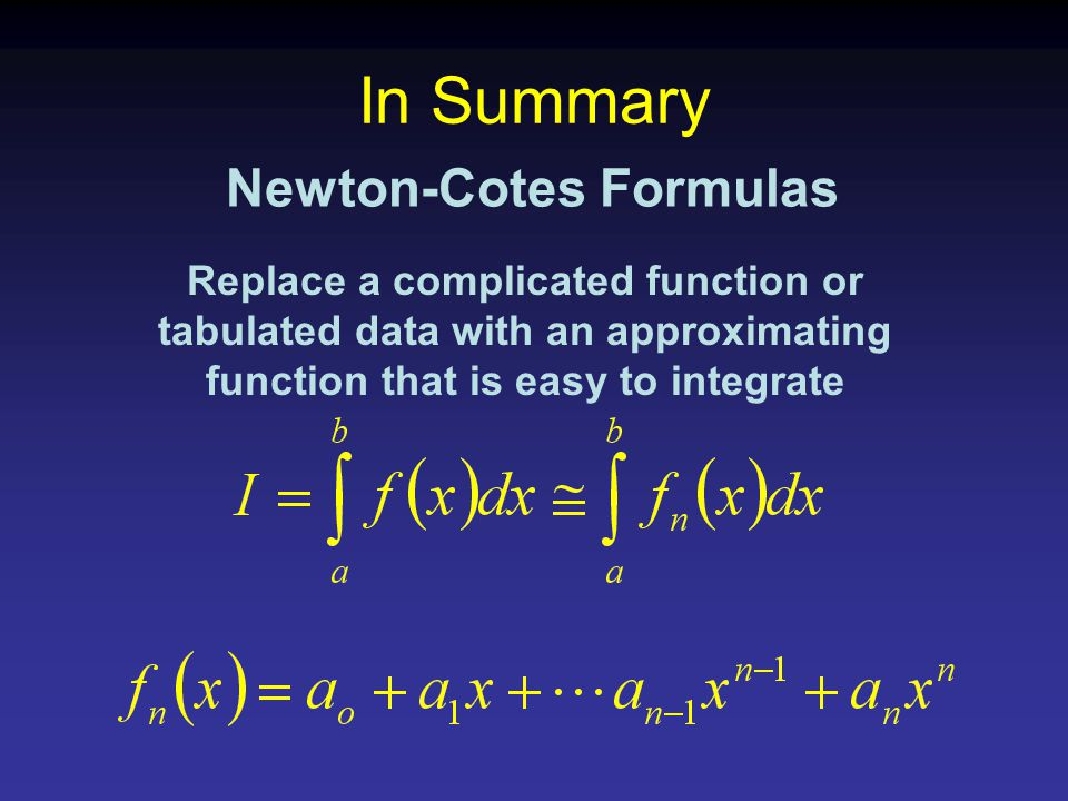 In Summary Newton-Cotes Formulas Replace a complicated function or tabulated data with an approximating function that is easy to integrate