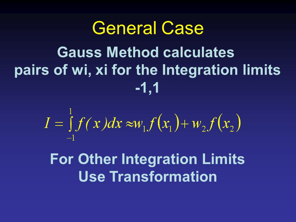 General Case Gauss Method calculates pairs of wi, xi for the Integration limits -1,1 For Other Integration Limits Use Transformation