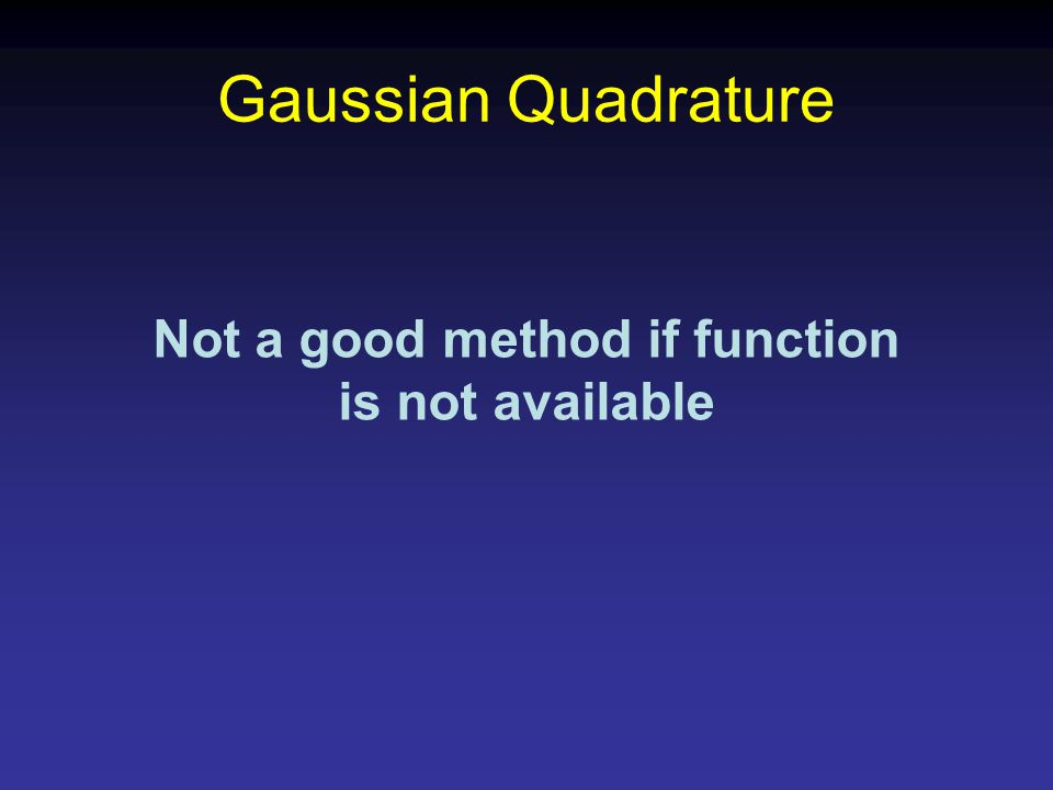 Gaussian Quadrature Not a good method if function is not available