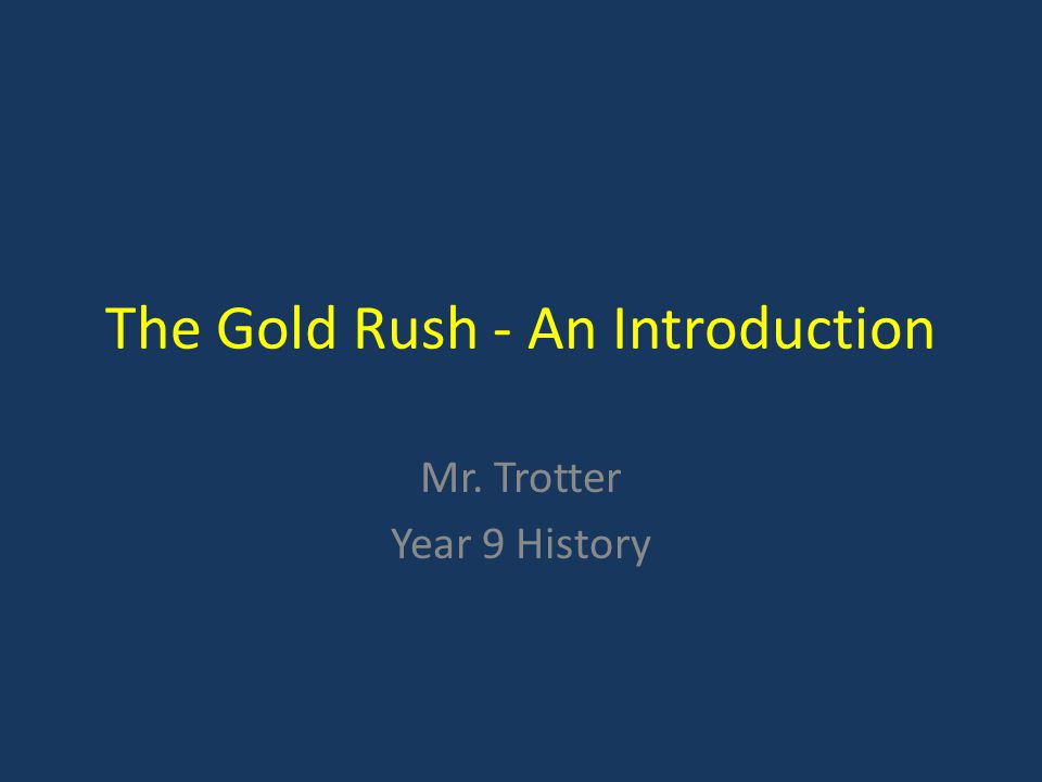 The Gold Rush - An Introduction Mr. Trotter Year 9 History