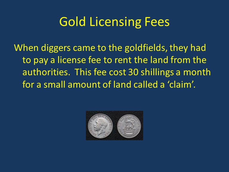 Gold Licensing Fees When diggers came to the goldfields, they had to pay a license fee to rent the land from the authorities.