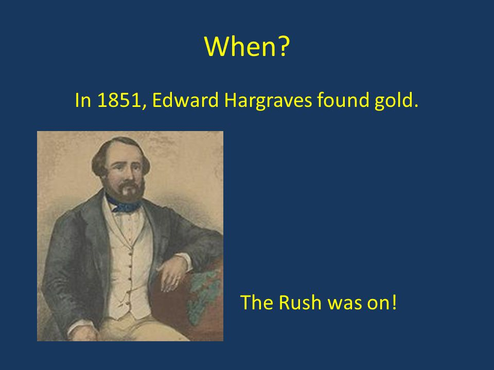 When? In 1851, Edward Hargraves found gold. The Rush was on!