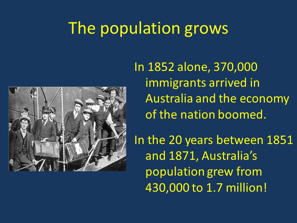 The population grows In 1852 alone, 370,000 immigrants arrived in Australia and the economy of the nation boomed.