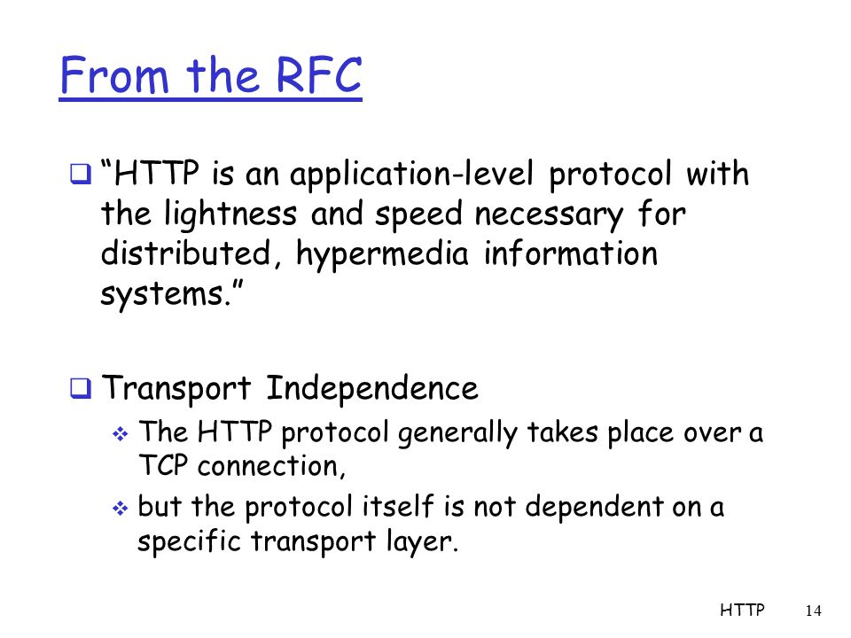 From the RFC  HTTP is an application-level protocol with the lightness and speed necessary for distributed, hypermedia information systems.  Transport Independence  The HTTP protocol generally takes place over a TCP connection,  but the protocol itself is not dependent on a specific transport layer.