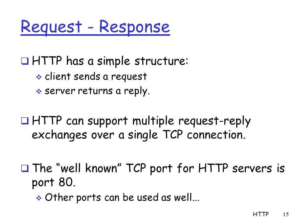 Request - Response  HTTP has a simple structure:  client sends a request  server returns a reply.