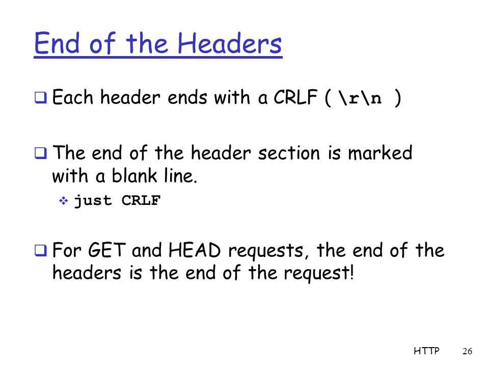 End of the Headers  Each header ends with a CRLF ( \r\n )  The end of the header section is marked with a blank line.