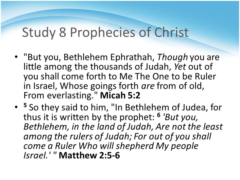 Study 8 Prophecies of Christ But you, Bethlehem Ephrathah, Though you are little among the thousands of Judah, Yet out of you shall come forth to Me The One to be Ruler in Israel, Whose goings forth are from of old, From everlasting. Micah 5:2 5 So they said to him, In Bethlehem of Judea, for thus it is written by the prophet: 6 But you, Bethlehem, in the land of Judah, Are not the least among the rulers of Judah; For out of you shall come a Ruler Who will shepherd My people Israel. Matthew 2:5-6
