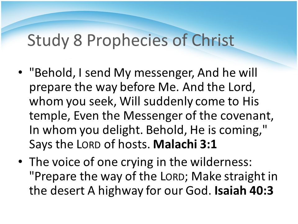 Study 8 Prophecies of Christ Behold, I send My messenger, And he will prepare the way before Me.