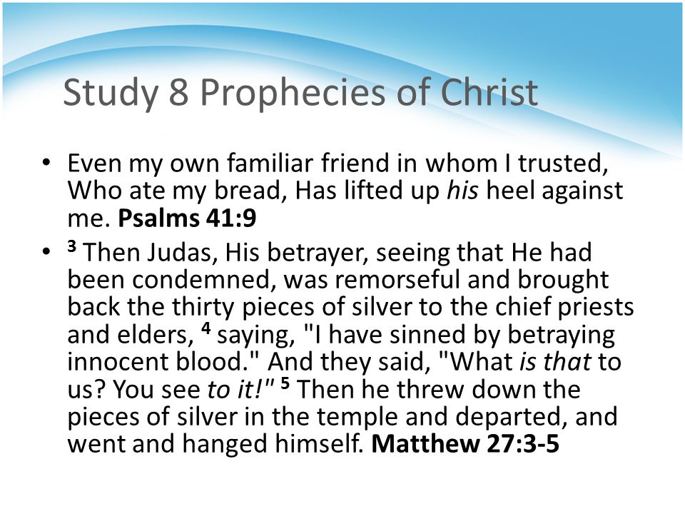 Study 8 Prophecies of Christ Even my own familiar friend in whom I trusted, Who ate my bread, Has lifted up his heel against me.