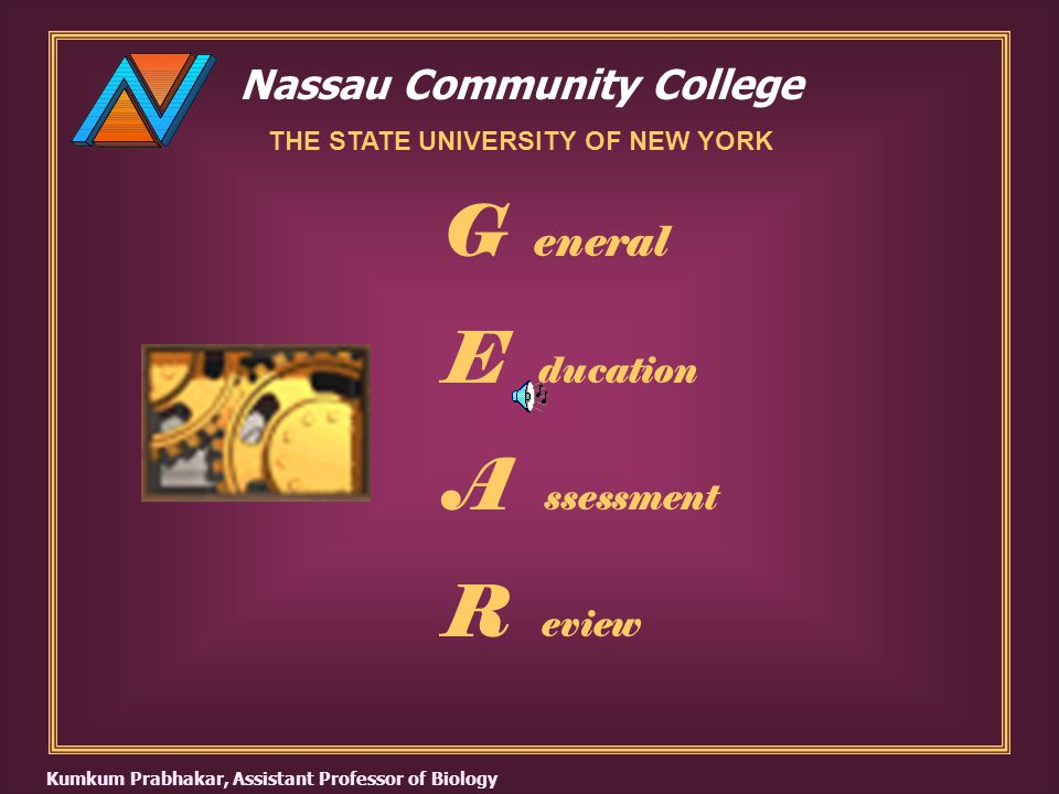 Nassau Community College THE STATE UNIVERSITY OF NEW YORK G eneral E ducation A ssessment R eview Kumkum Prabhakar, Assistant Professor of Biology