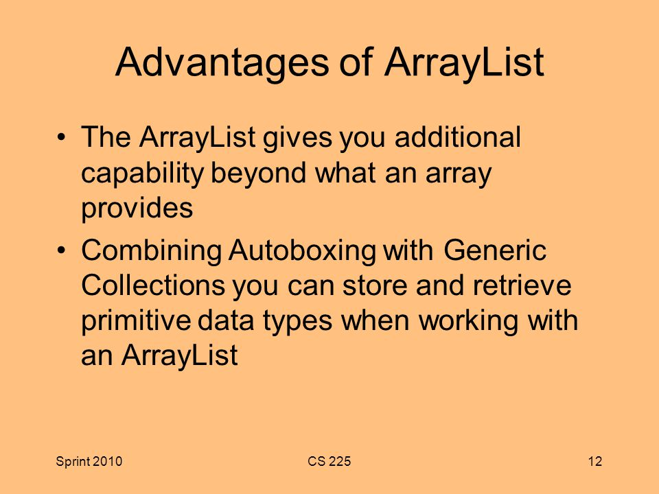 Sprint 2010CS Advantages of ArrayList The ArrayList gives you additional capability beyond what an array provides Combining Autoboxing with Generic Collections you can store and retrieve primitive data types when working with an ArrayList