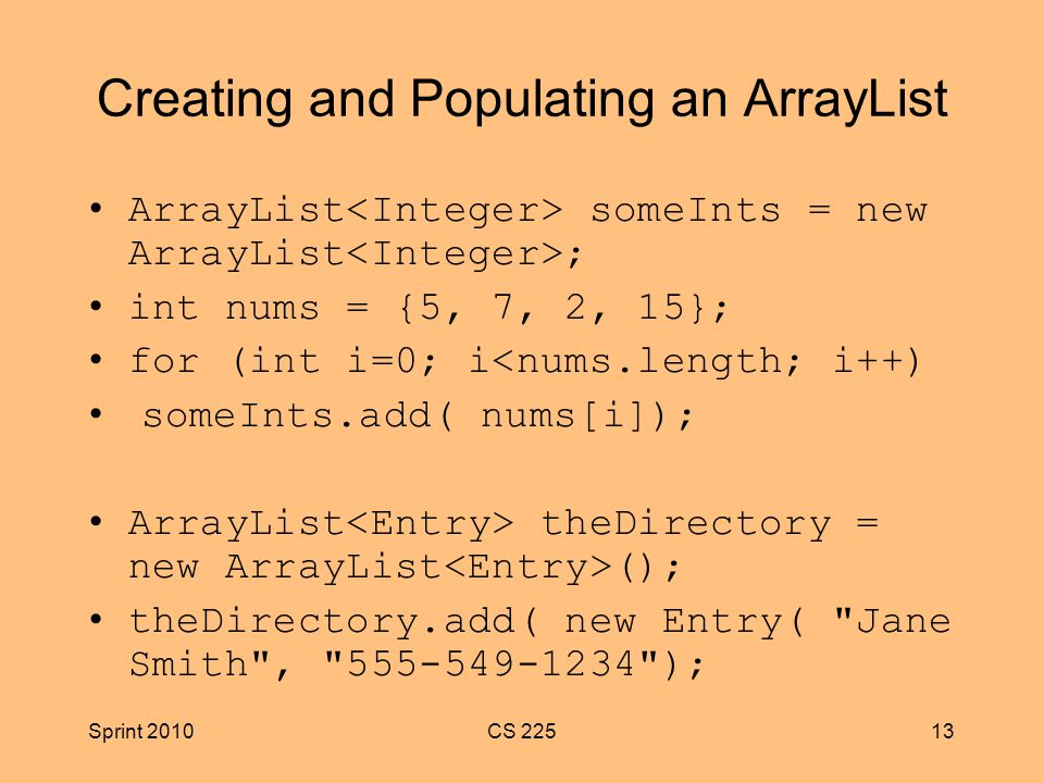 Sprint 2010CS Creating and Populating an ArrayList ArrayList someInts = new ArrayList ; int nums = {5, 7, 2, 15}; for (int i=0; i<nums.length; i++) someInts.add( nums[i]); ArrayList theDirectory = new ArrayList (); theDirectory.add( new Entry( Jane Smith , );