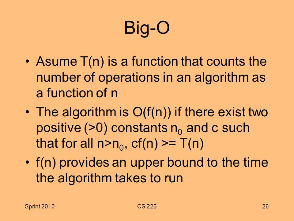 Sprint 2010CS Big-O Asume T(n) is a function that counts the number of operations in an algorithm as a function of n The algorithm is O(f(n)) if there exist two positive (>0) constants n 0 and c such that for all n>n 0, cf(n) >= T(n) f(n) provides an upper bound to the time the algorithm takes to run