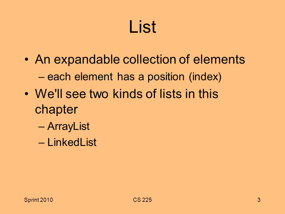 Sprint 2010CS 2253 List An expandable collection of elements –each element has a position (index) We ll see two kinds of lists in this chapter –ArrayList –LinkedList